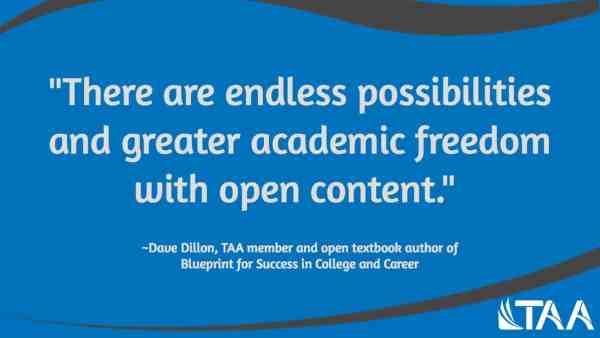 """""""There are endless possibilities and greater academic freedom with open content."""" ~Dave Dillon, TAA member and open textbook author of Blueprint for Success in College and Career"""