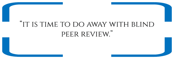 """""""it is time to do away with blind peer review."""""""