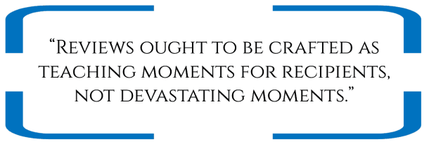 """""""Reviews ought to be crafted as teaching moments for recipients, not devastating moments."""""""