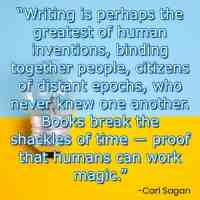 """""""Writing is perhaps the greatest of human inventions, binding together people, citizens of distant epochs, who never knew one another. Books break the shackles of time ― proof that humans can work magic."""" – Carl Sagan"""