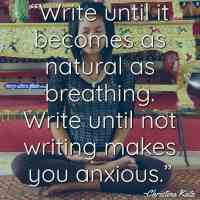 """""""Write until it becomes as natural as breathing. Write until not writing makes you anxious."""" ~Christina Katz"""