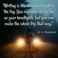 """""""Writing is like driving at night in the fog. You can only see as far as your headlights, but you can make the whole trip that way."""" ~E. L. Doctorow"""