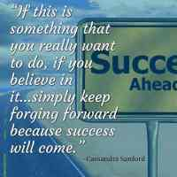 """""""If this is something that you really want to do, if you believe in it…simply keep forging forward because success will come."""" ~Cassandra Sanford"""