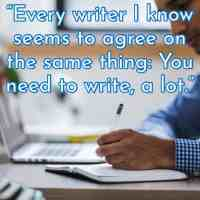 """""""Every writer I know seems to agree on the same thing: You need to write, a lot."""""""