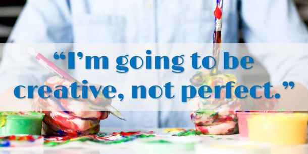 """""""I'm going to be creative, not perfect."""""""