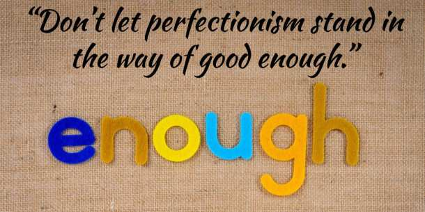 """""""Don't let perfectionism stand in the way of good enough."""""""