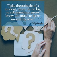 """""""Take the attitude of a student, never be too big to ask questions, never know too much to learn something new."""" ~Og Mandino"""