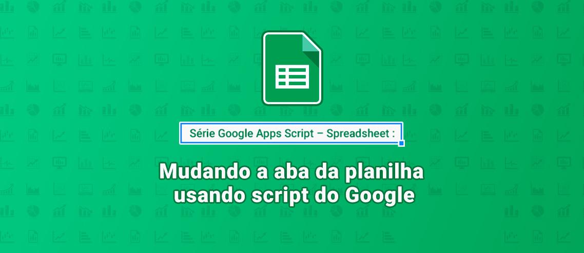 Mudando a aba da planilha usando script do Google