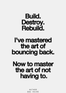 I have mastered the art of bouncing back, now to master the art of not having to.