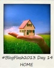#BlogFlash2013 (March): Day 14 - Home
