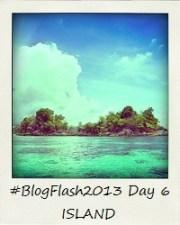 #BlogFlash2013 (March): Day 6 - Island