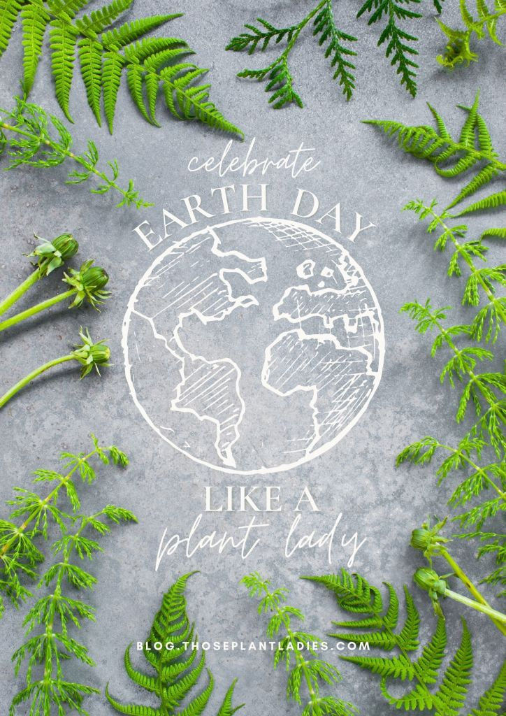 """""""Celebrate Earth Day Like a Plant Lady"""" on the Those Plant Ladies blog."""