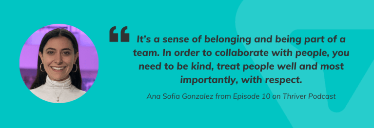 """Quote from Ana Sofia Gonzalez from Episode 10 on Thriver Podcast, It's a sense of belonging and being part of a team. In order to collaborate with people, you need to be kind, treat people well and most importantly, with respect."""""""