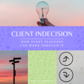 Client Indecision and How Event Planners Can Work Through It