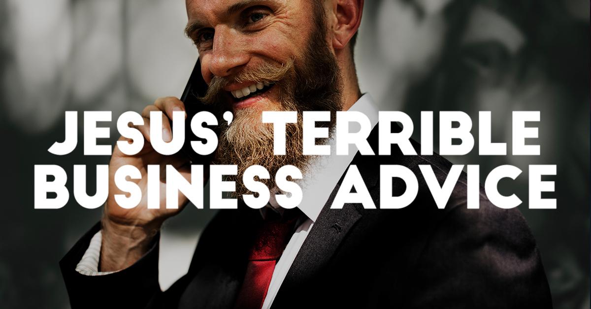 Jesus' Terrible Business Advice