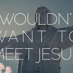 I Wouldn't Want to Meet Jesus