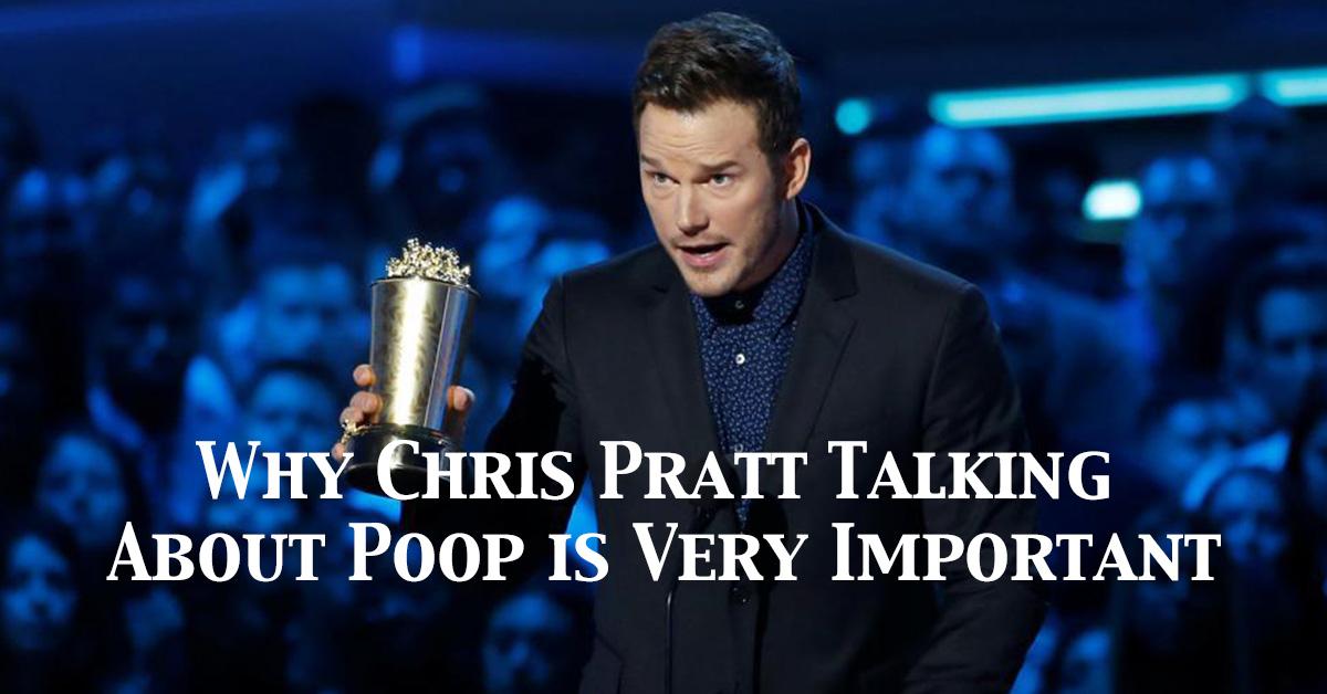 Why Chris Pratt Talking About Poop is Very Important