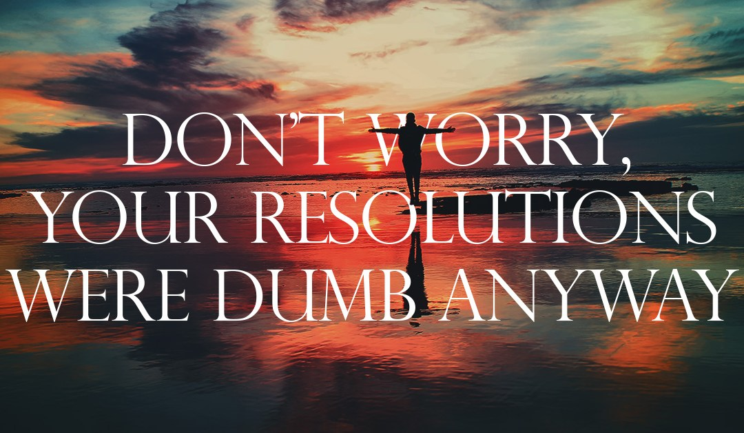 Don't Worry, Your Resolutions Were Dumb Anyway