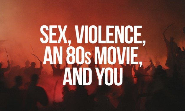 Sex, Violence, an 80s Movie, and You