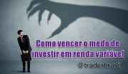 Como vencer o medo de investir em renda variável