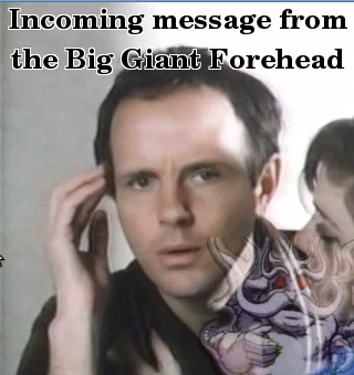Incoming message from the big giant forehead