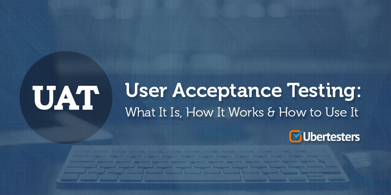 User Acceptance Testing What It Is and How It Works