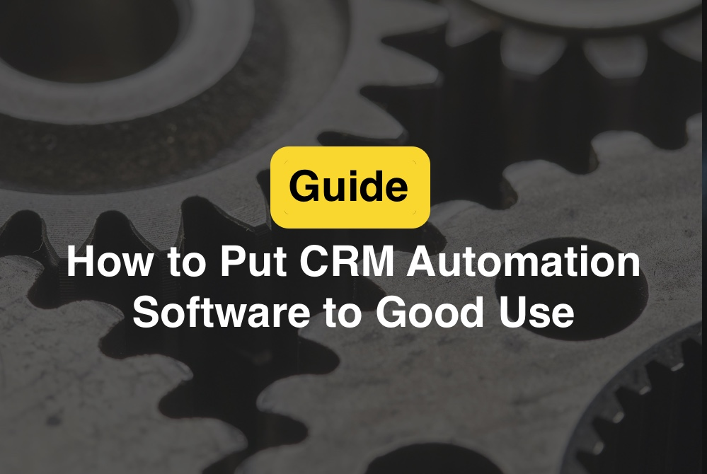 Ways You Can Put CRM Automation Software to Good Use