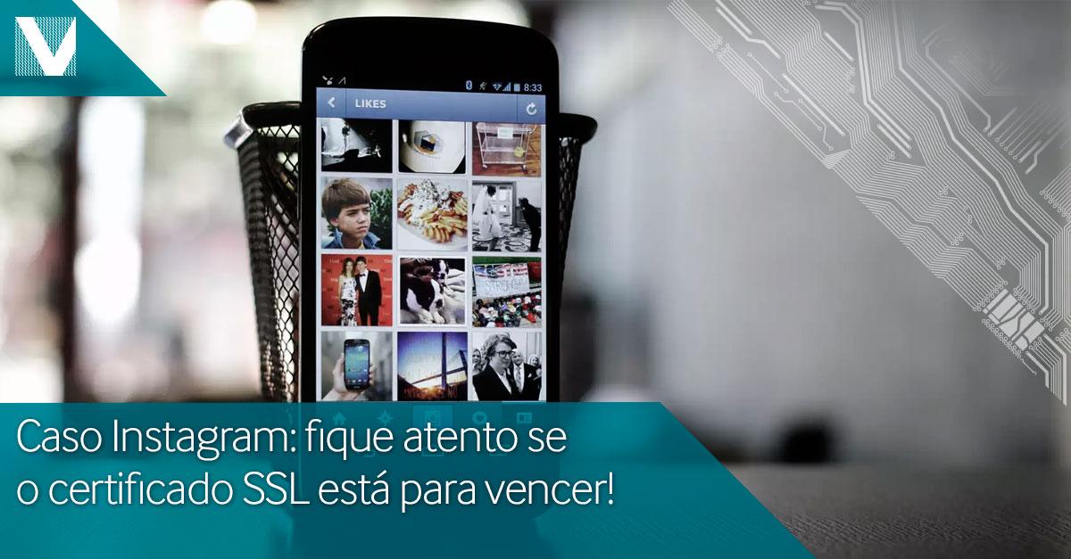 Caso instagram: fique atento se o certificado SSL está para vencer!