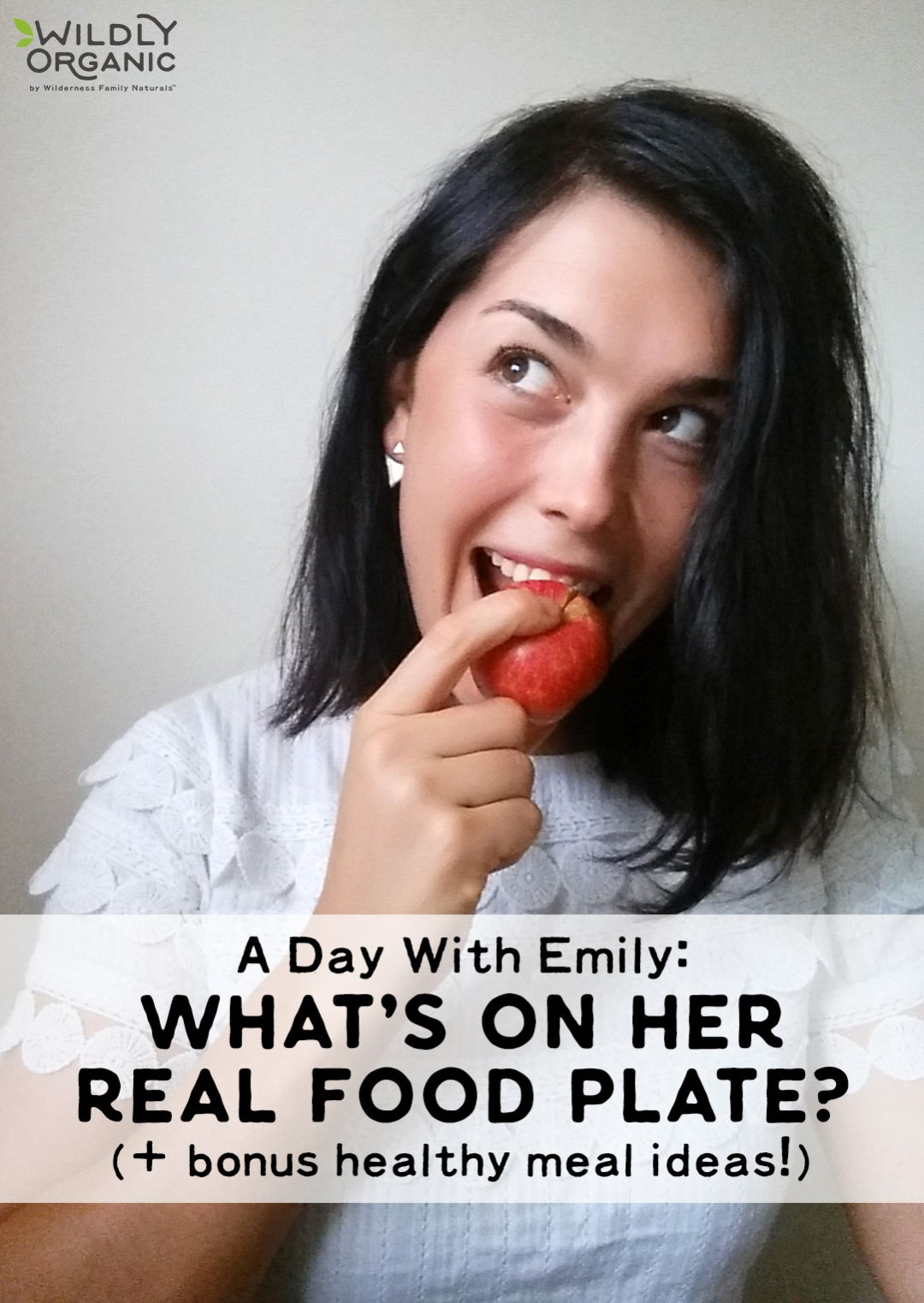 Wildly Organic blog writer Emily lets us peek into a day with her and what's on her Real Food plate! Learn her story to healthy eating, plus get her bonus healthy (and easy!) meal ideas to keep you eating Real Food with less effort.