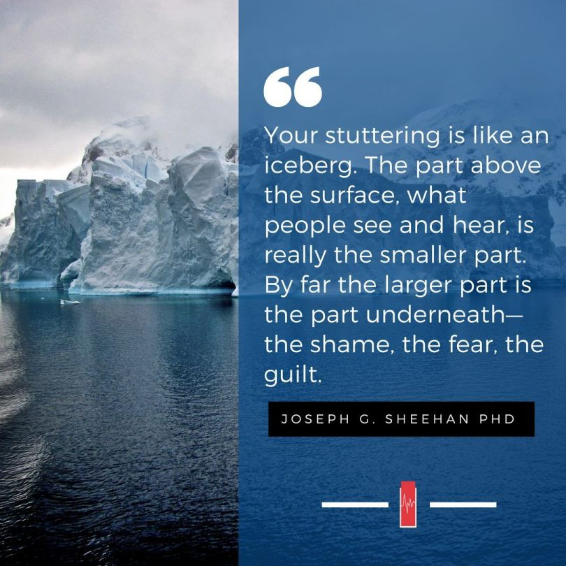 quote from joseph g. sheehan with an iceberg in the background that states: your stuttering is like an iceberg. The part above the surface, what people see and hear, is really the smaller part. By far the larger part is the part underneath- the shame, the fear, the guilt.