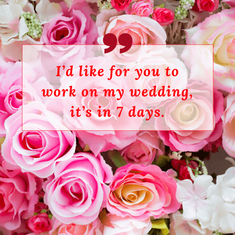 """I'd like for you to work on my wedding, it's in 7 days."""