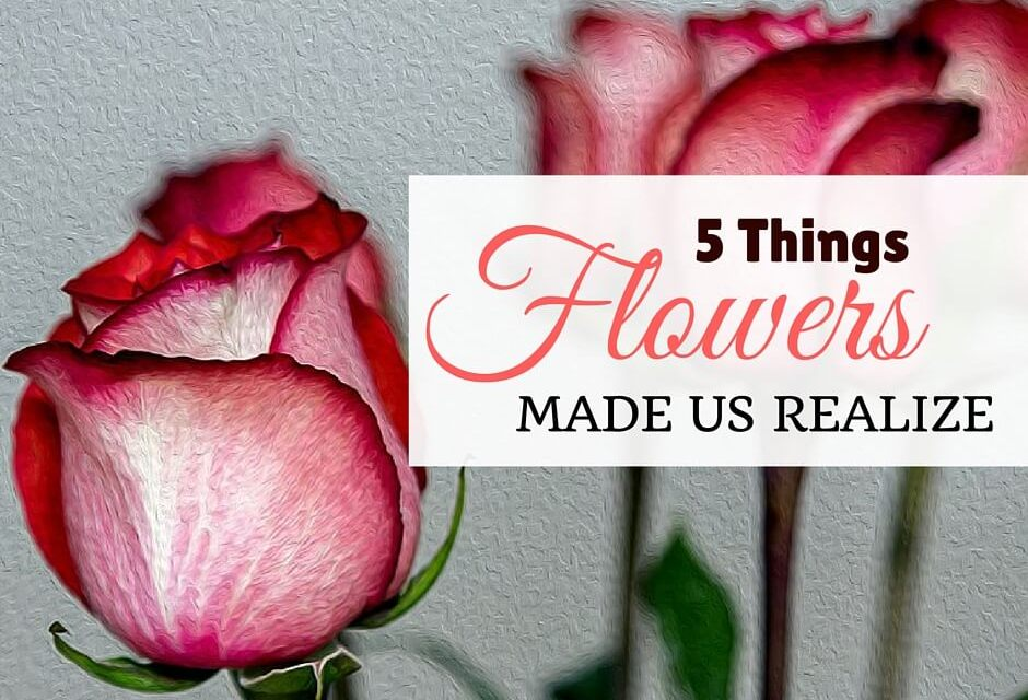 5 Things Flowers Made Us Realize