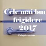 cele mai bune frigidere din 2017