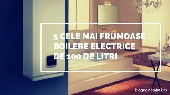5 Cele Mai Frumoase Boilere Electrice de 100 litri