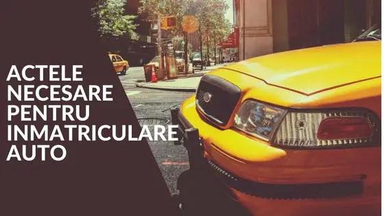 Ghidul Complet de Inmatriculare Auto. Actele Necesare pentru Inmatriculare Auto
