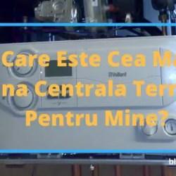 Care Este Cea Mai Buna Centrala Termica Pentru Mine