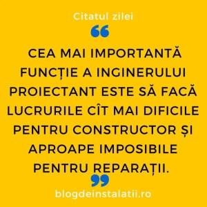 Cea mai importantă funcție a inginerului proiectant este să facă lucrurile cît mai dificile pentru constructor și aproape imposibile pentru reparații.