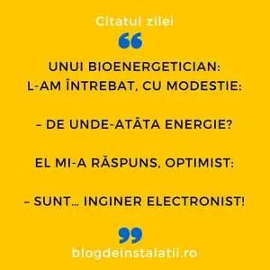Unui bioenergetician L-am întrebat, cu modestie_ – De unde-atâta energie_ El mi-a răspuns, optimist_ – Sunt… inginer electronist!