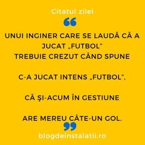 """Unui inginer care se laudă că a jucat """"Futbol"""" Trebuie crezut când spune C-a jucat intens """"futbol"""", Că şi-acum în gestiune Are mereu câte-un gol."""