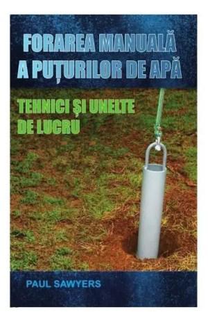Forarea manuala a puturilor de apa. Tehnici si unelte de lucru - Paul Sawyers blogdeinstalatii