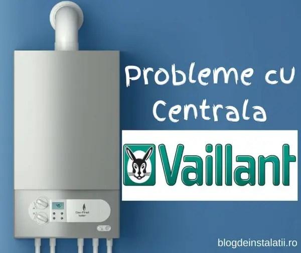Probleme cu Centrala Vaillant blogdeinstalatii.ro