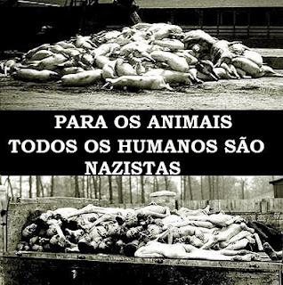 """""""Para os animais, os humanos carnívoros são todos nazistas! Não coma cadáver"""""""