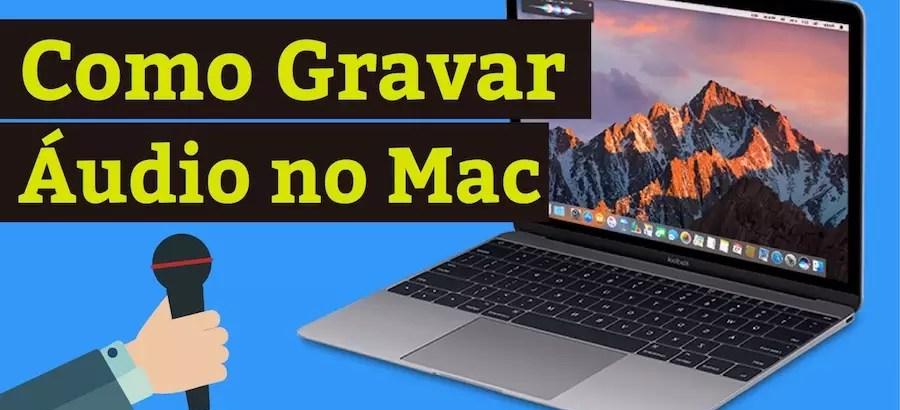 Como Gravar Áudio Utilizando o Mac – Guia Prático do Usuário!