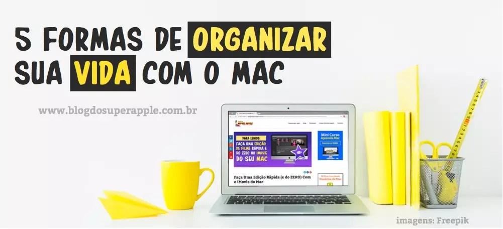 5 Melhores Formas de Organizar a Vida Com o Mac – Garantido!