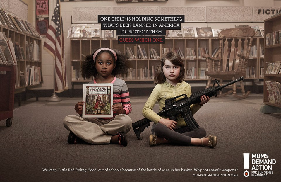 "Today, April 15, 2013, Moms Demand Action also launched a new PSA campaign, ""Choose One,"" a series of print ads featuring assault weapons alongside other objects that have been banned in America to protect child welfare, including Kinder Surprise eggs, the book ""Little Red Riding Hood,"" and the schoolyard game dodge ball. The ads, in conjunction with a video PSA, are being released through donated media on digital, broadcast and print channels. The campaign was created by the Toronto office of GREY, a global advertising agency."