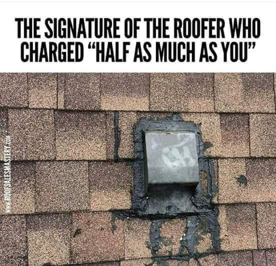 "Photo of a ""flex seal repair"" to a residential roof, captioned, ""The signature of a the roofer who charged ""half as much as you""."