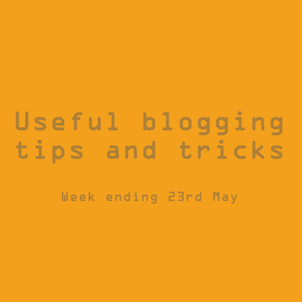 Useful blogging tips and tricks. Week ending 23rd May