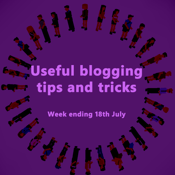 Useful blogging tips and tricks for bloggers. Week ending 18th July