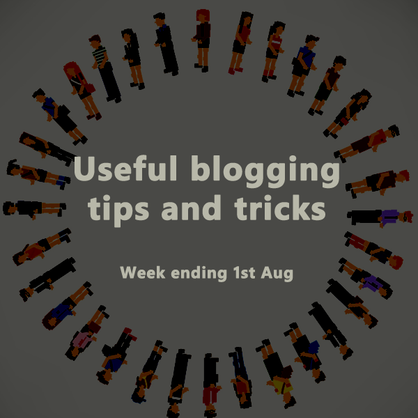 Useful blogging tips and tricks for bloggers. Week ending 1st Aug