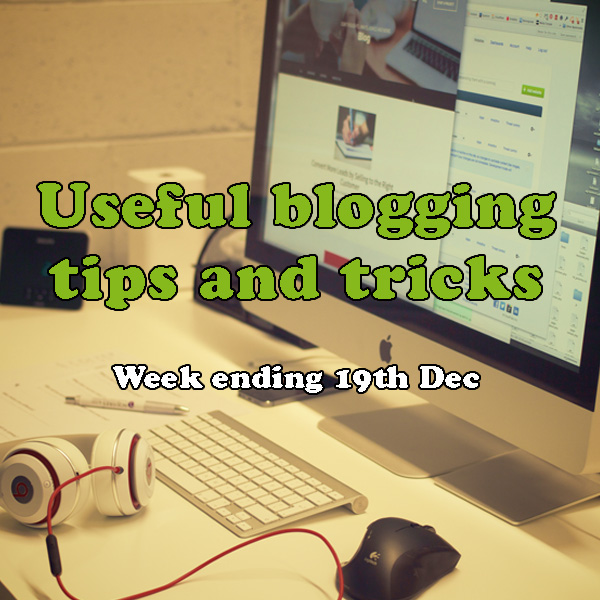 6 useful blogging tips and tricks. Week ending 19th December